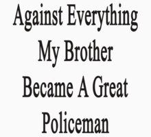 Against Everything My Brother Became A Great Policeman  by supernova23