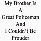 My Brother Is A Great Policeman I Couldn't Be Prouder  by supernova23