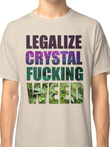 LEGALIZE CRYSTAL FUCKING WEED Classic T-Shirt