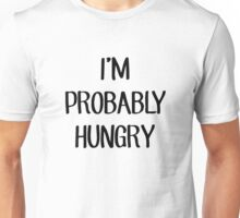 I'm Probably Hungry Unisex T-Shirt