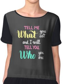 Tell me what you eat and I will tell you who you are.  Tell me what you eat and I will tell you who you are.  Chiffon Top