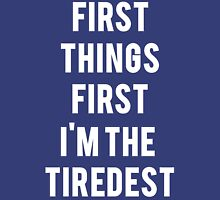 First Things First I'm the Tiredest Unisex T-Shirt