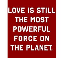 Love is the most powerful force on the planet T-Shirt Photographic Print