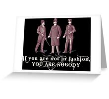 IF YOU ARE NOT IN FASHION, YOU ARE NOBODY Greeting Card