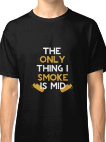 The Only Thing I Smoke Is Mid Classic T-Shirt