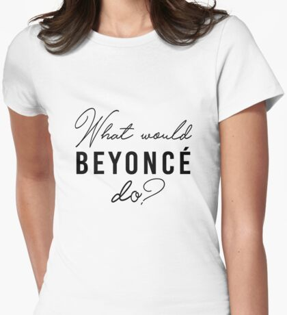 What Would Beyonce Do? Womens Fitted T-Shirt