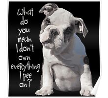 """PUPPY - """"What do you mean I don't own everything I PEE on?"""" Poster"""