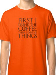 COFFEE GIFTS - First I Drink the Coffee Classic T-Shirt