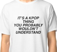 It's a KPOP thing Classic T-Shirt