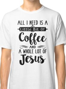 All I Need Is A Little Bit Of Coffee And Jesus Classic T-Shirt