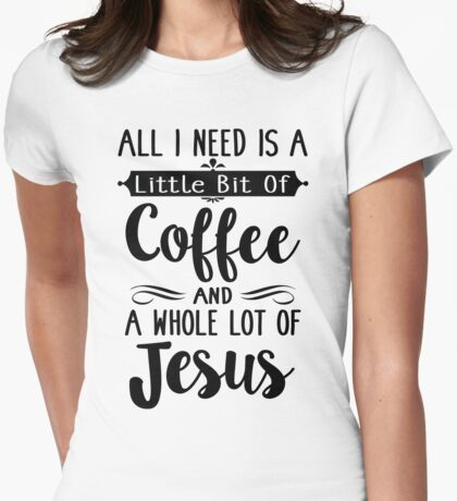 All I Need Is A Little Bit Of Coffee And Jesus Womens Fitted T-Shirt