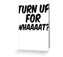 Turn up for what? Greeting Card