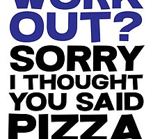 Work out? Sorry I thought you said pizza by SlubberBub