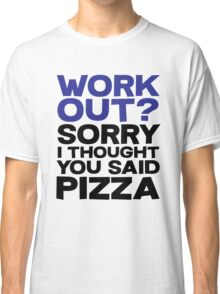 Work out? Sorry I thought you said pizza Classic T-Shirt