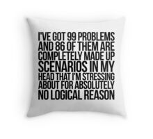 I've got 99 problems and 86 of them are completely made up scenarios in my head that I'm stressing about for absolutely no logical reason. Throw Pillow
