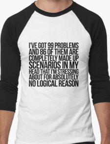 I've got 99 problems and 86 of them are completely made up scenarios in my head that I'm stressing about for absolutely no logical reason. Men's Baseball ¾ T-Shirt
