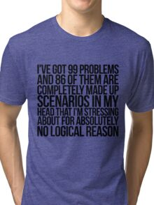 I've got 99 problems and 86 of them are completely made up scenarios in my head that I'm stressing about for absolutely no logical reason. Tri-blend T-Shirt