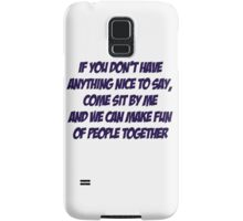 If you don't have anything nice to say, come sit by me and we can make fun of people together Samsung Galaxy Case/Skin