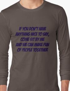 If you don't have anything nice to say, come sit by me and we can make fun of people together Long Sleeve T-Shirt