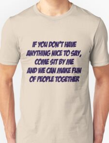 If you don't have anything nice to say, come sit by me and we can make fun of people together Unisex T-Shirt