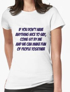 If you don't have anything nice to say, come sit by me and we can make fun of people together Womens Fitted T-Shirt