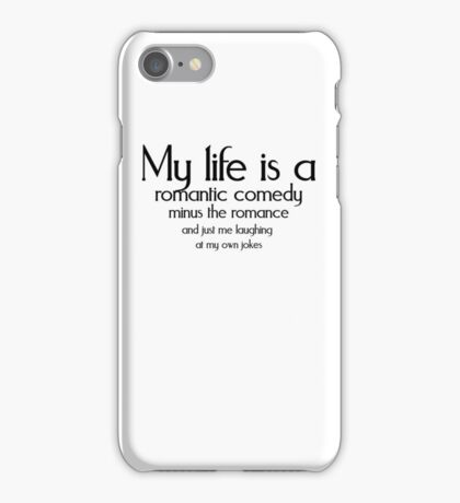 My life is a romantic comedy minus the romance and just me laughing at my own jokes iPhone Case/Skin