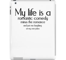 My life is a romantic comedy minus the romance and just me laughing at my own jokes iPad Case/Skin