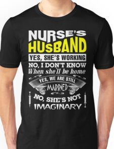 nurse's husband: yes, she's working. No, I don't know when she'll be home. Yes, we are still married. No, she's not imaginary Unisex T-Shirt