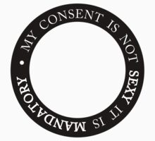 My Consent is Not Sexy it is Mandatory by ffiorentini