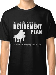 I do have a retirement plan i plan on playing the piano Classic T-Shirt