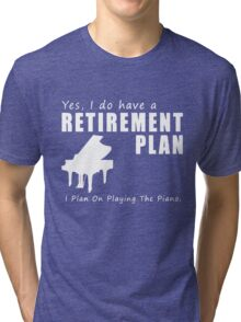 I do have a retirement plan i plan on playing the piano Tri-blend T-Shirt