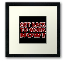 get back to work now quote  Framed Print