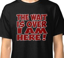 the wait is over i am here quote quotation Classic T-Shirt