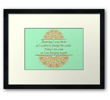 Yesterday I was clever, so I wanted to change the world. Today I am wise, so I am changing myself Framed Print