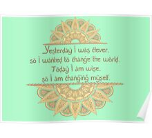 Yesterday I was clever, so I wanted to change the world. Today I am wise, so I am changing myself Poster