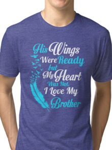 His wings were ready but my heart was not i love my brother Tri-blend T-Shirt