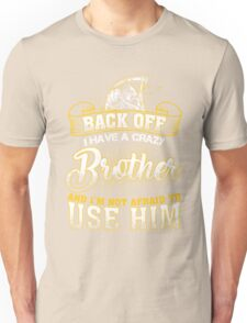 Back off! I have a crazy brother and I'm not afraid to use him! Unisex T-Shirt