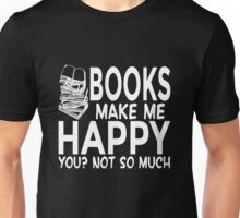 Books Make Me Happy. You? Not So Much Unisex T-Shirt