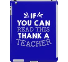 If You Can Read This Then Thank A Teacher iPad Case/Skin