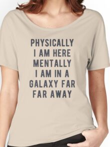 Physically I am here. Mentally i am in a galaxy farm far away Women's Relaxed Fit T-Shirt
