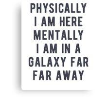 Physically I am here. Mentally i am in a galaxy farm far away Canvas Print