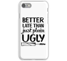 Better Late Than Just Plain Ugly iPhone Case/Skin