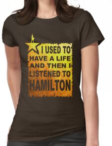 Hamilton Art - I Used To Have A Life And Then I listened To Hamilton Womens Fitted T-Shirt
