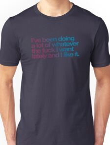 I've been doing a lot of whatever the fuck I want lately and I like it. Unisex T-Shirt