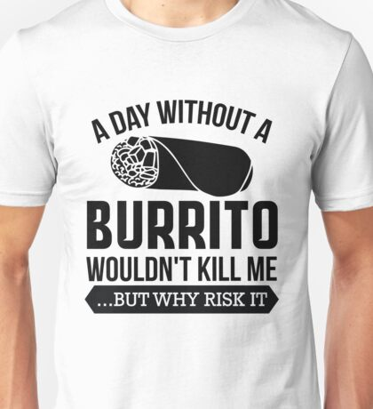 A Day Without a Burrito Wouldn't Kill Me...But Why Risk It Unisex T-Shirt