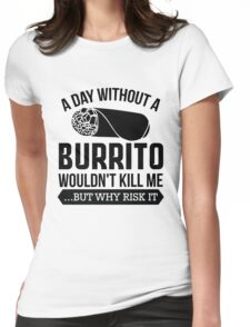 A Day Without a Burrito Wouldn't Kill Me...But Why Risk It Womens Fitted T-Shirt