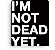 I'm not dead yet Canvas Print