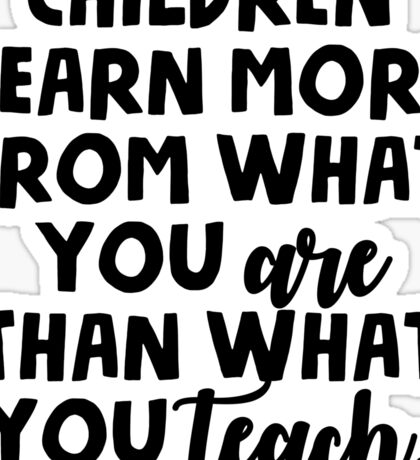 Children learn more from what you are than what you teach Sticker