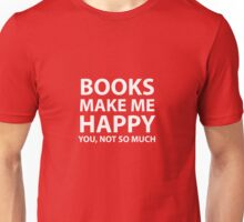 Books Make Me Happy, You Not So Much Unisex T-Shirt