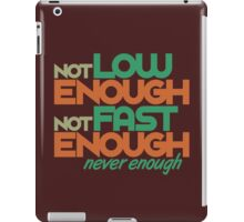 Not low enough, Not fast enough, Never enough (1) iPad Case/Skin